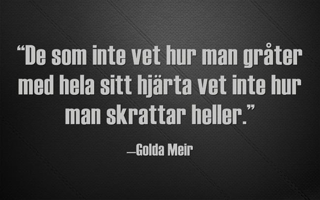 """""""De som inte vet hur man gråter med hela sitt hjärta vet inte hur man skrattar heller."""" —Golda Meir"""