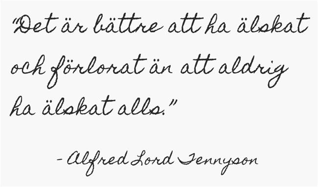 """""""Det är bättre att ha älskat och förlorat än att aldrig ha älskat alls."""" —Alfred Lord Tennyson"""
